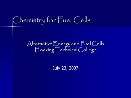 Chemistry for Fuel Cells Alternative Energy and Fuel Cells Hocking Technical College July 23, 2007.