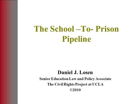 The School –To- Prison Pipeline Daniel J. Losen Senior Education Law and Policy Associate The Civil Rights Project at UCLA ©2010.