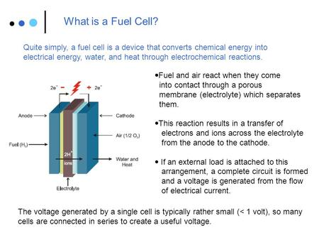 What is a Fuel Cell? Quite simply, a fuel cell is a device that converts chemical energy into electrical energy, water, and heat through electrochemical.