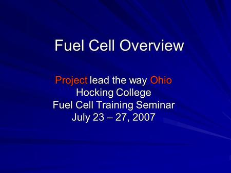 Fuel Cell Overview Project lead the way Ohio Hocking College Fuel Cell Training Seminar July 23 – 27, 2007.