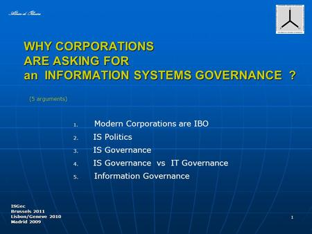 WHY CORPORATIONS ARE ASKING FOR an INFORMATION SYSTEMS GOVERNANCE ? ISGec Brussels 2011 Lisbon/Geneve 2010 Madrid 2009 1 Almiro de Oliveira 4. IS Governance.