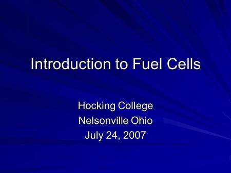 Introduction to Fuel Cells Hocking College Nelsonville Ohio July 24, 2007.