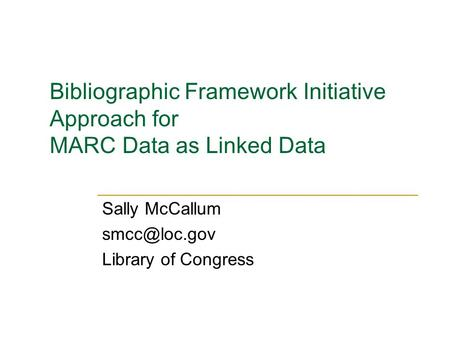 Bibliographic Framework Initiative Approach for MARC Data as Linked Data Sally McCallum Library of Congress.