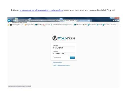 "1. Go to:  enter your username and password and click ""Log In"".http://sarasotamilitaryacademy.org/wp-admin."