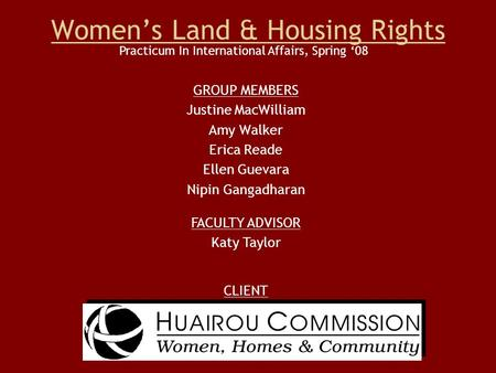 Women's Land & Housing Rights GROUP MEMBERS Justine MacWilliam Amy Walker Erica Reade Ellen Guevara Nipin Gangadharan CLIENT Practicum In International.