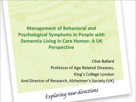Management of Behavioral and Psychological Symptoms in People with Dementia Living in Care Homes: A UK Perspective Clive Ballard Professor of Age Related.