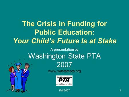 Fall 20071 The Crisis in Funding for Public Education: Your Child's Future Is at Stake A presentation by Washington State PTA 2007 www.wastatepta.org.
