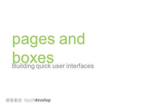 Pages and boxes Building quick user interfaces. learning objectives o Build a quick UI with pages and boxes o understand how pages and boxes work o click.
