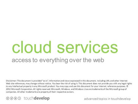 "Advanced topics in touchdevelop cloud services access to everything over the web Disclaimer: This document is provided ""as-is"". Information and views expressed."