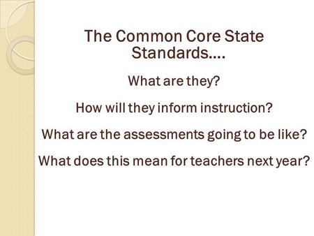 The Common Core State Standards…. What are they? How will they inform instruction? What are the assessments going to be like? What does this mean for teachers.