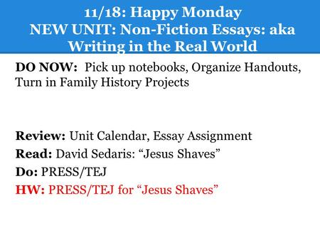 11/18: Happy Monday NEW UNIT: Non-Fiction Essays: aka Writing in the Real World DO NOW: Pick up notebooks, Organize Handouts, Turn in Family History Projects.