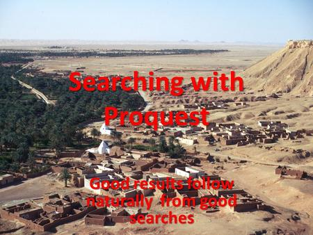 Searching with Proquest Good results follow naturally from good searches.