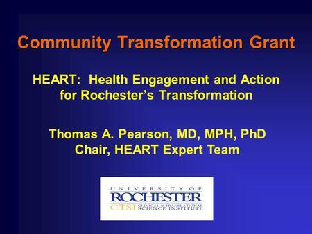 Community Transformation Grant HEART: Health Engagement and Action for Rochester's Transformation Thomas A. Pearson, MD, MPH, PhD Chair, HEART Expert Team.
