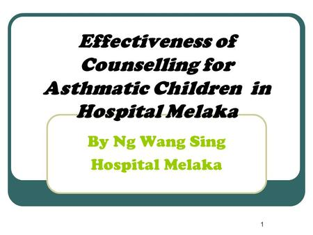 1 Effectiveness of Counselling for Asthmatic Children in Hospital Melaka By Ng Wang Sing Hospital Melaka.