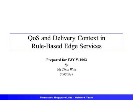 Panasonic Singapore Labs – <strong>Network</strong> Team QoS and <strong>Delivery</strong> Context in Rule-Based Edge Services Prepared for IWCW2002 By Ng Chan Wah 20020814.