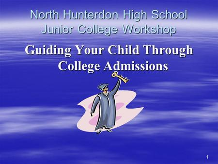 1 North Hunterdon High School Junior College Workshop Guiding Your Child Through College Admissions.