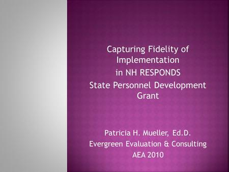 Capturing Fidelity of Implementation in NH RESPONDS State Personnel Development Grant Patricia H. Mueller, Ed.D. Evergreen Evaluation & Consulting AEA.