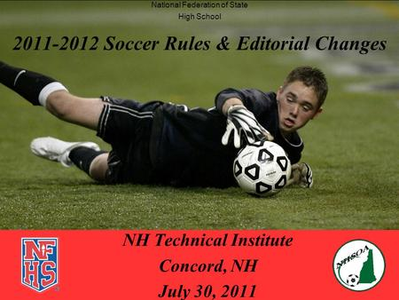2011-2012 Soccer Rules & Editorial Changes NH Technical Institute Concord, NH July 30, 2011 National Federation of State High School.