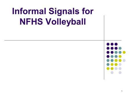 1 Informal Signals for NFHS Volleyball. 2 OVERVIEW A lot of good information about using informal signals is available in the 2007-08 NFHS Volleyball.