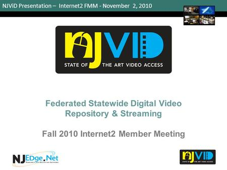 NJViD Presentation – Internet2 FMM - November 2, 2010 Federated Statewide Digital Video Repository & Streaming Fall 2010 Internet2 Member Meeting 1.