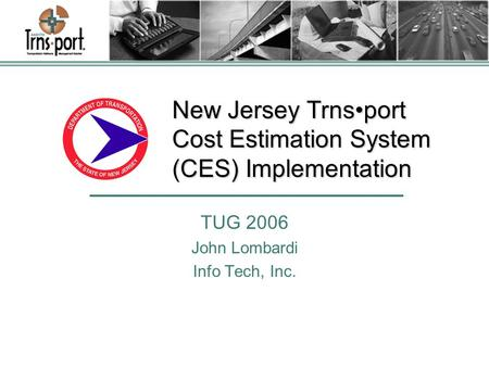 New Jersey Trnsport Cost Estimation System (CES) Implementation TUG 2006 John Lombardi Info Tech, Inc.