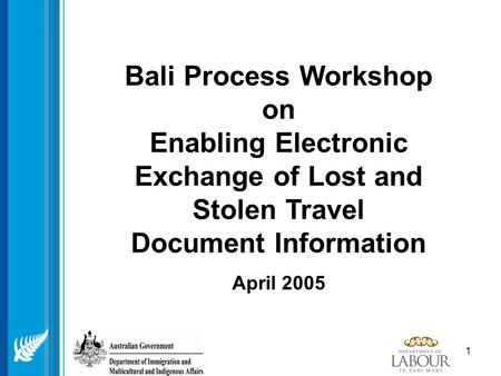 1 Bali Process Workshop on Enabling Electronic Exchange of Lost and Stolen Travel Document Information April 2005.