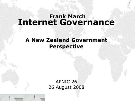 1 Internet Governance A New Zealand Government Perspective APNIC 26 26 August 2008 Frank March.