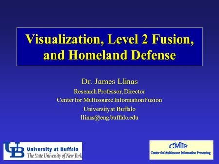 Visualization, Level 2 Fusion, and Homeland Defense Dr. James Llinas Research Professor, Director Center for Multisource Information Fusion University.