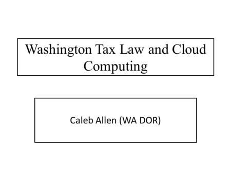 Washington Tax Law and Cloud Computing Caleb Allen (WA DOR)