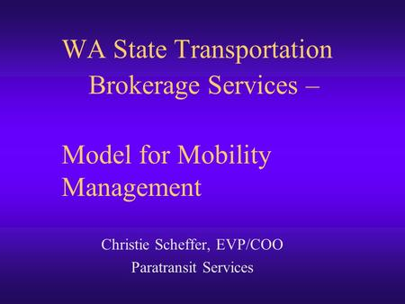 WA State Transportation Brokerage Services – Model for Mobility Management Christie Scheffer, EVP/COO Paratransit Services.