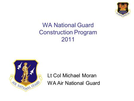 WA National Guard Construction Program 2011 Lt Col Michael Moran WA Air National Guard.