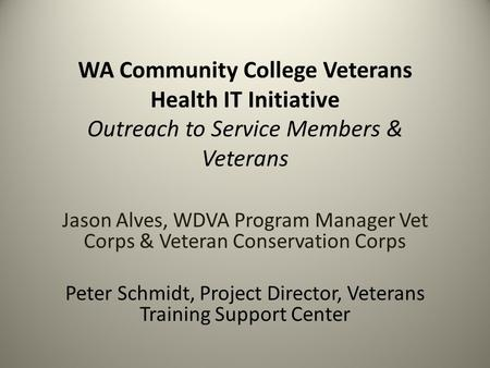 WA Community College Veterans Health IT Initiative Outreach to Service Members & Veterans Jason Alves, WDVA Program Manager Vet Corps & Veteran Conservation.