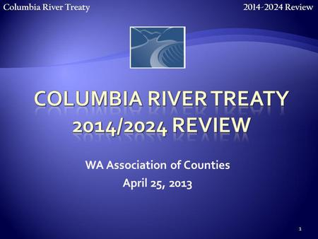 Columbia River Treaty 2014-2024 Review 1 WA Association of Counties April 25, 2013.