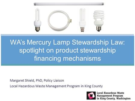 Margaret Shield, PhD, Policy Liaison Local Hazardous Waste Management Program in King County WA's Mercury Lamp Stewardship Law: spotlight on product stewardship.