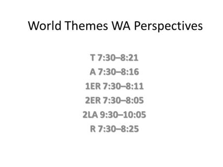 World Themes WA Perspectives T 7:30–8:21 A 7:30–8:16 1ER 7:30–8:11 2ER 7:30–8:05 2LA 9:30–10:05 R 7:30–8:25.