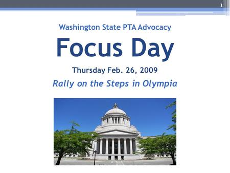 Washington State PTA Advocacy Focus Day Thursday Feb. 26, 2009 Rally on the Steps in Olympia 1.