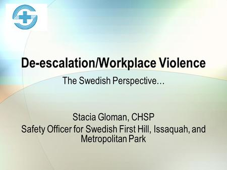 De-escalation/Workplace Violence The Swedish Perspective… Stacia Gloman, CHSP Safety Officer for Swedish First Hill, Issaquah, and Metropolitan Park.