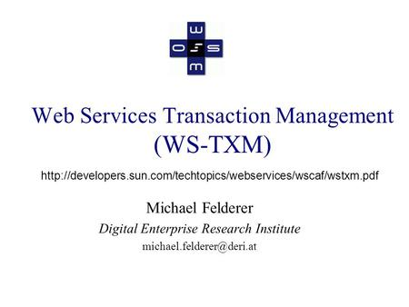 Web Services Transaction Management (WS-TXM) Michael Felderer Digital Enterprise Research Institute