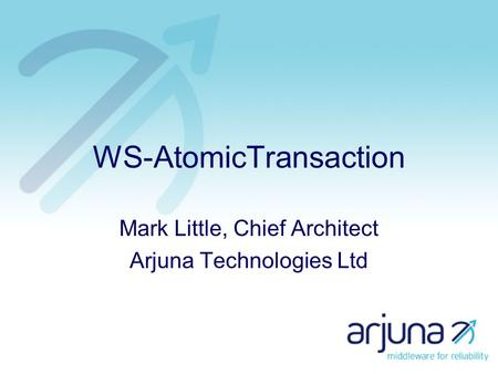 WS-AtomicTransaction Mark Little, Chief Architect Arjuna Technologies Ltd.