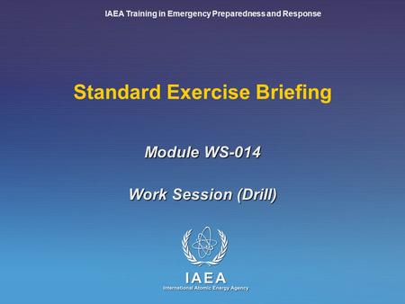 IAEA Training in Emergency Preparedness and Response Standard Exercise Briefing Work Session (Drill) Module WS-014.