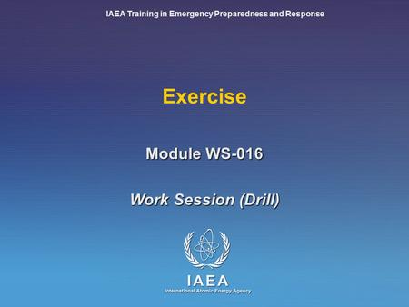 IAEA Training in Emergency Preparedness and Response Exercise Work Session (Drill) Module WS-016.