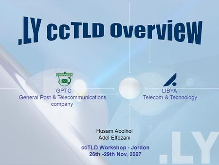 CcTLD Workshop - Jordon 26th -29th Nov, 2007 LIBYA Telecom & Technology GPTC General Post & Telecommunications company Husam Abolhol Adel Elfezani.