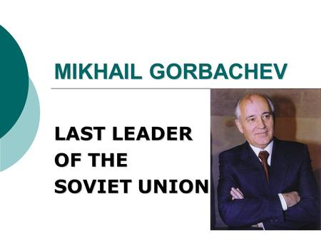 MIKHAIL GORBACHEV LAST LEADER OF THE SOVIET UNION.