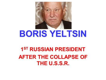 BORIS YELTSIN 1 ST RUSSIAN PRESIDENT AFTER THE COLLAPSE OF THE U.S.S.R.