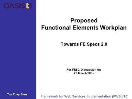 Tan Puay Siew Framework for Web Services Implementation (FWSI) TC Proposed Functional Elements Workplan Towards FE Specs 2.0 For FESC Discussion on 23.