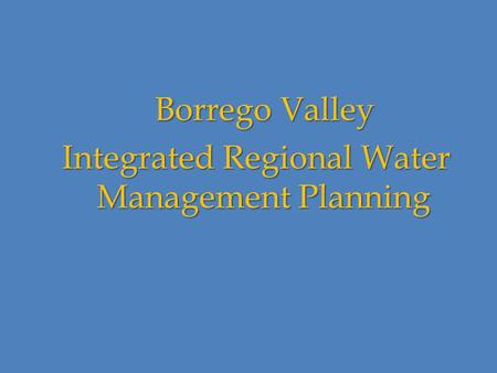 Borrego Valley Borrego Valley Integrated Regional Water Management Planning Integrated Regional Water Management Planning.