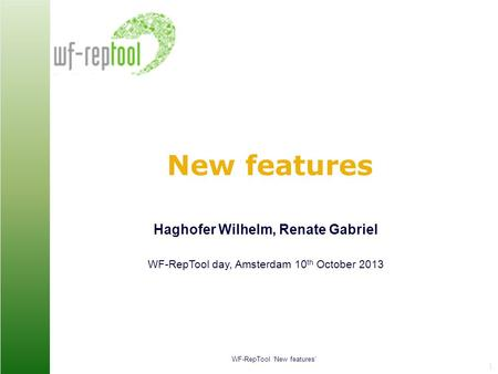 WF-RepTool 'New features' Renate Gabriel 1 New features Haghofer Wilhelm, Renate Gabriel WF-RepTool day, Amsterdam 10 th October 2013.