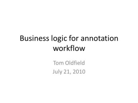 Business logic for annotation workflow Tom Oldfield July 21, 2010.