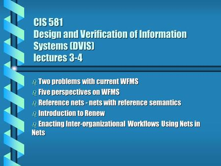 CIS 581 Design and Verification of Information Systems (DVIS) lectures 3-4 b Two problems with current WFMS b Five perspectives on WFMS b Reference nets.