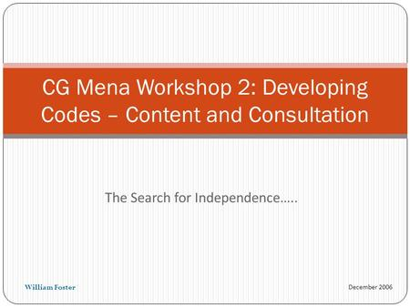 December 2006 The Search for Independence….. CG Mena Workshop 2: Developing Codes – Content and Consultation William Foster.